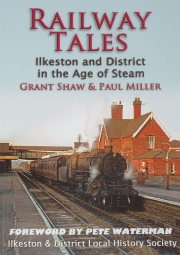 Railway Tales, by Grant Shaw and Paul Miller, subtitled 'Ilkeston and District in the Age of Steam'